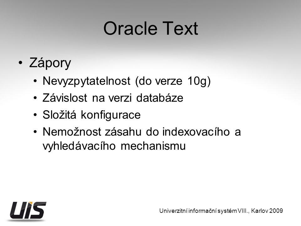 Oracle Text Zápory Nevyzpytatelnost (do verze 10g) Závislost na verzi databáze Složitá konfigurace Nemožnost zásahu do indexovacího a vyhledávacího mechanismu Univerzitní informační systém VIII., Karlov 2009