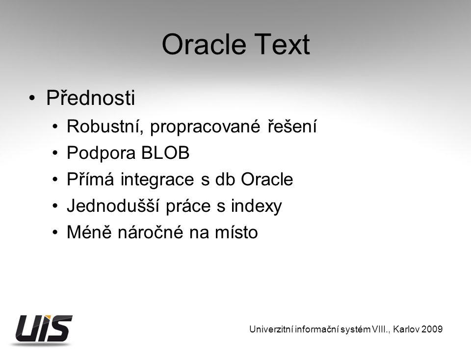 Oracle Text Přednosti Robustní, propracované řešení Podpora BLOB Přímá integrace s db Oracle Jednodušší práce s indexy Méně náročné na místo Univerzitní informační systém VIII., Karlov 2009