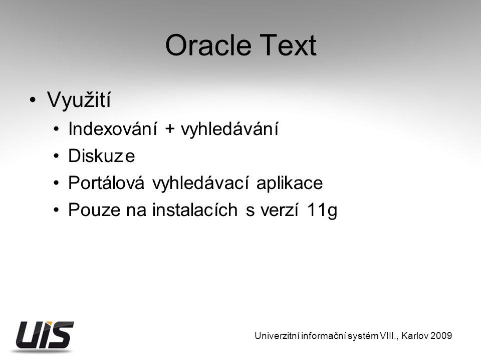 Oracle Text Využití Indexování + vyhledávání Diskuze Portálová vyhledávací aplikace Pouze na instalacích s verzí 11g Univerzitní informační systém VIII., Karlov 2009