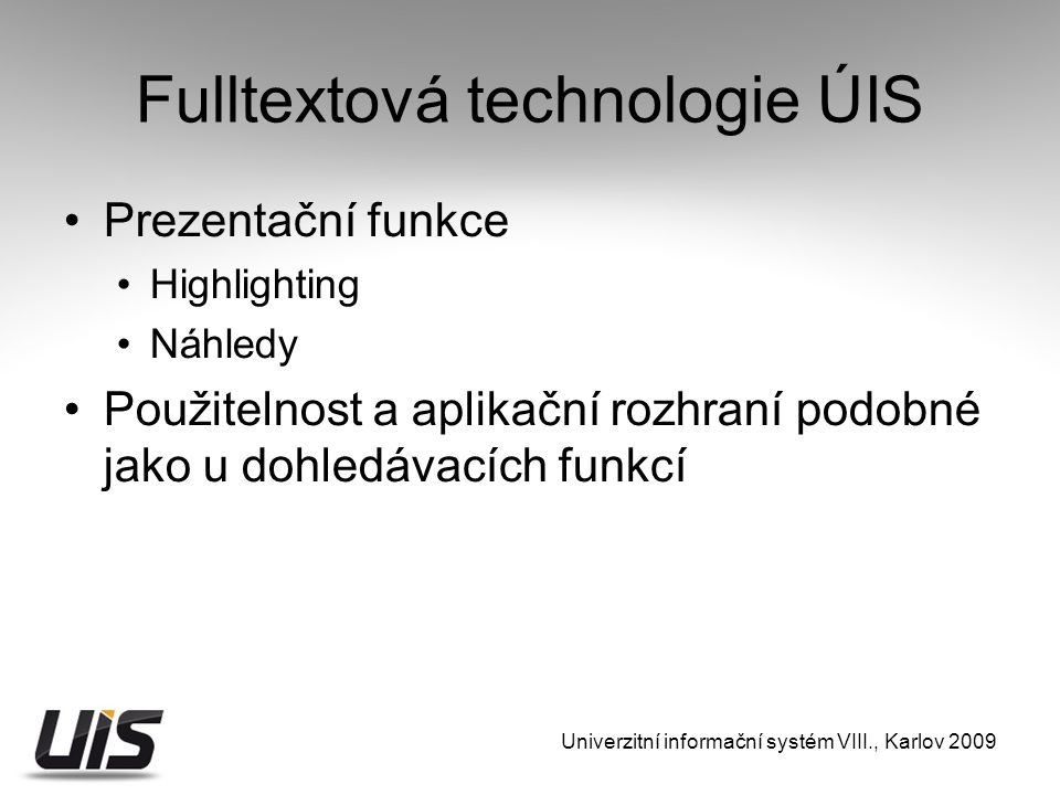 Fulltextová technologie ÚIS Prezentační funkce Highlighting Náhledy Použitelnost a aplikační rozhraní podobné jako u dohledávacích funkcí Univerzitní informační systém VIII., Karlov 2009
