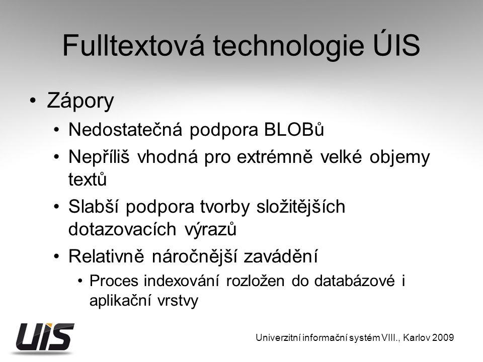 Fulltextová technologie ÚIS Zápory Nedostatečná podpora BLOBů Nepříliš vhodná pro extrémně velké objemy textů Slabší podpora tvorby složitějších dotazovacích výrazů Relativně náročnější zavádění Proces indexování rozložen do databázové i aplikační vrstvy Univerzitní informační systém VIII., Karlov 2009