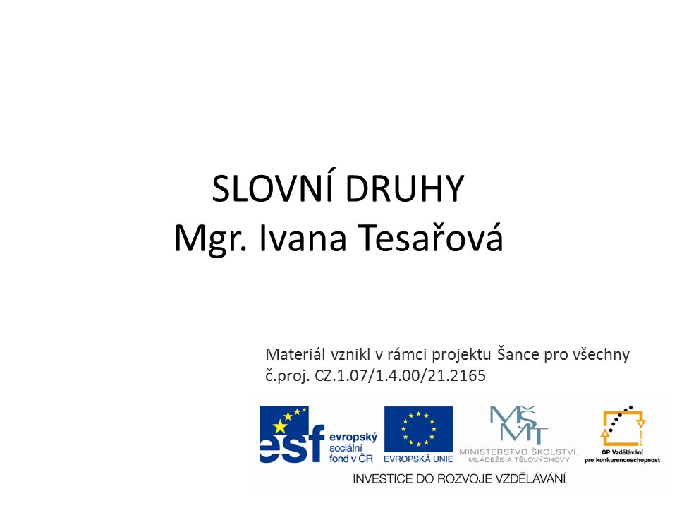 SLOVNÍ DRUHY Mgr.Ivana Tesařová Materiál vznikl v rámci projektu Šance pro všechny č.proj.