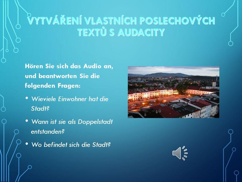 VYTVÁŘENÍ VLASTNÍCH POSLECHOVÝCH TEXTŮ S AUDACITY Hören Sie sich das Audio an, und beantworten Sie die folgenden Fragen: Wieviele Einwohner hat die Stadt.