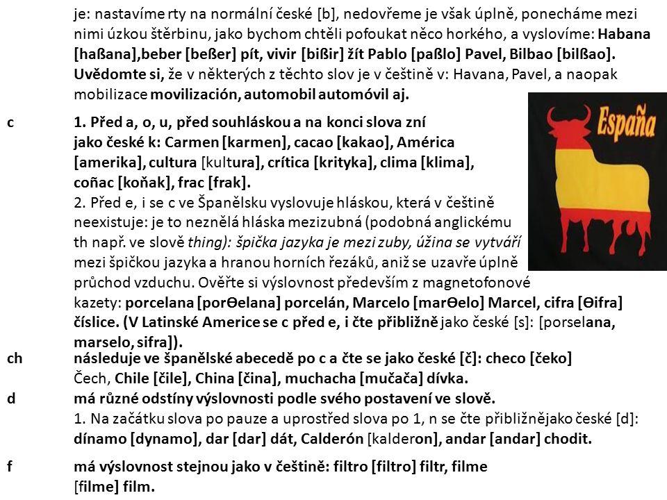 je: nastavíme rty na normální české [b], nedovřeme je však úplně, ponecháme mezi nimi úzkou štěrbinu, jako bychom chtěli pofoukat něco horkého, a vyslovíme: Habana [haßana],beber [beßer] pít, vivir [bißir] žít Pablo [paßlo] Pavel, Bilbao [bilßao].