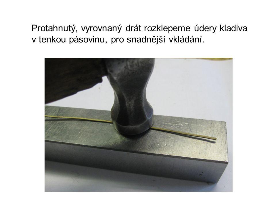 Protahnutý, vyrovnaný drát rozklepeme údery kladiva v tenkou pásovinu, pro snadnější vkládání.