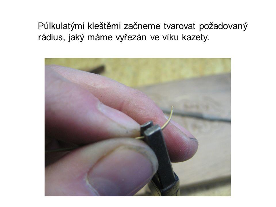 Půlkulatými kleštěmi začneme tvarovat požadovaný rádius, jaký máme vyřezán ve víku kazety.