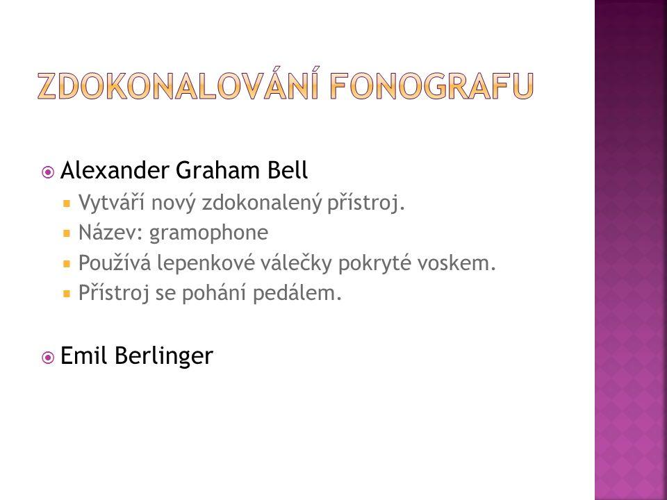  Alexander Graham Bell  Vytváří nový zdokonalený přístroj.  Název: gramophone  Používá lepenkové válečky pokryté voskem.  Přístroj se pohání pedá