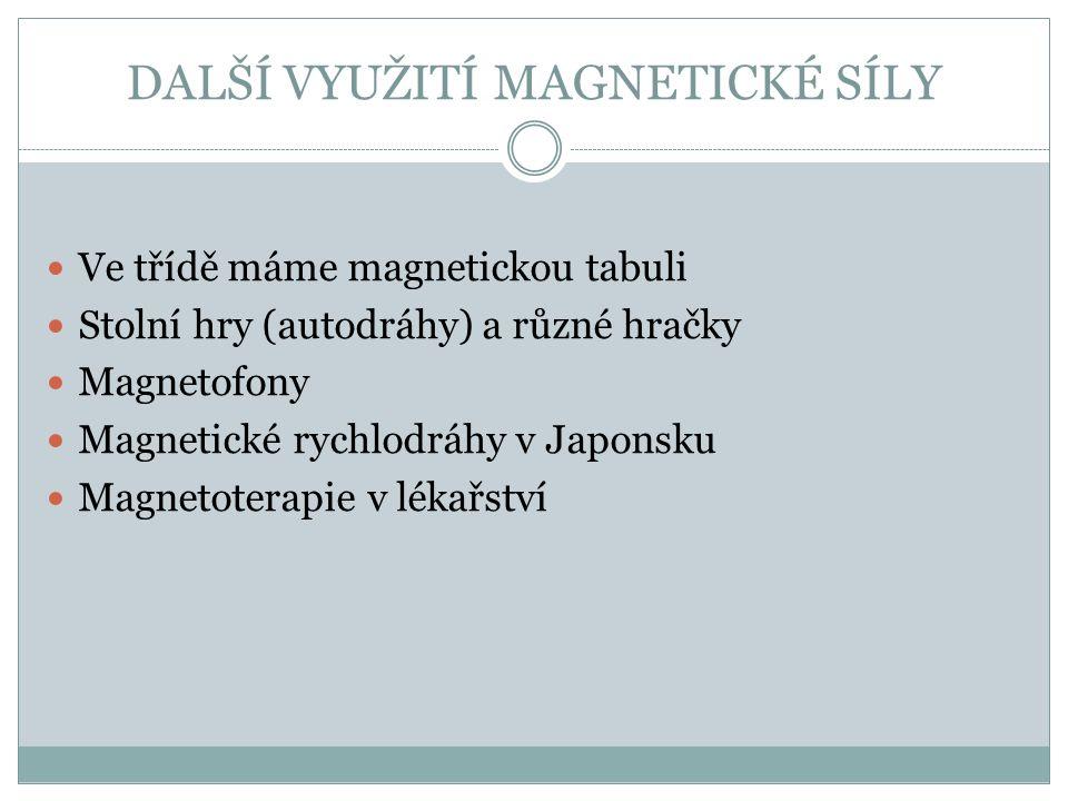 DALŠÍ VYUŽITÍ MAGNETICKÉ SÍLY Ve třídě máme magnetickou tabuli Stolní hry (autodráhy) a různé hračky Magnetofony Magnetické rychlodráhy v Japonsku Magnetoterapie v lékařství