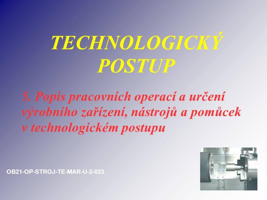 TECHNOLOGICKÝ POSTUP 5. Popis pracovních operací a určení výrobního zařízení, nástrojů a pomůcek v technologickém postupu OB21-OP-STROJ-TE-MAR-U-2-023