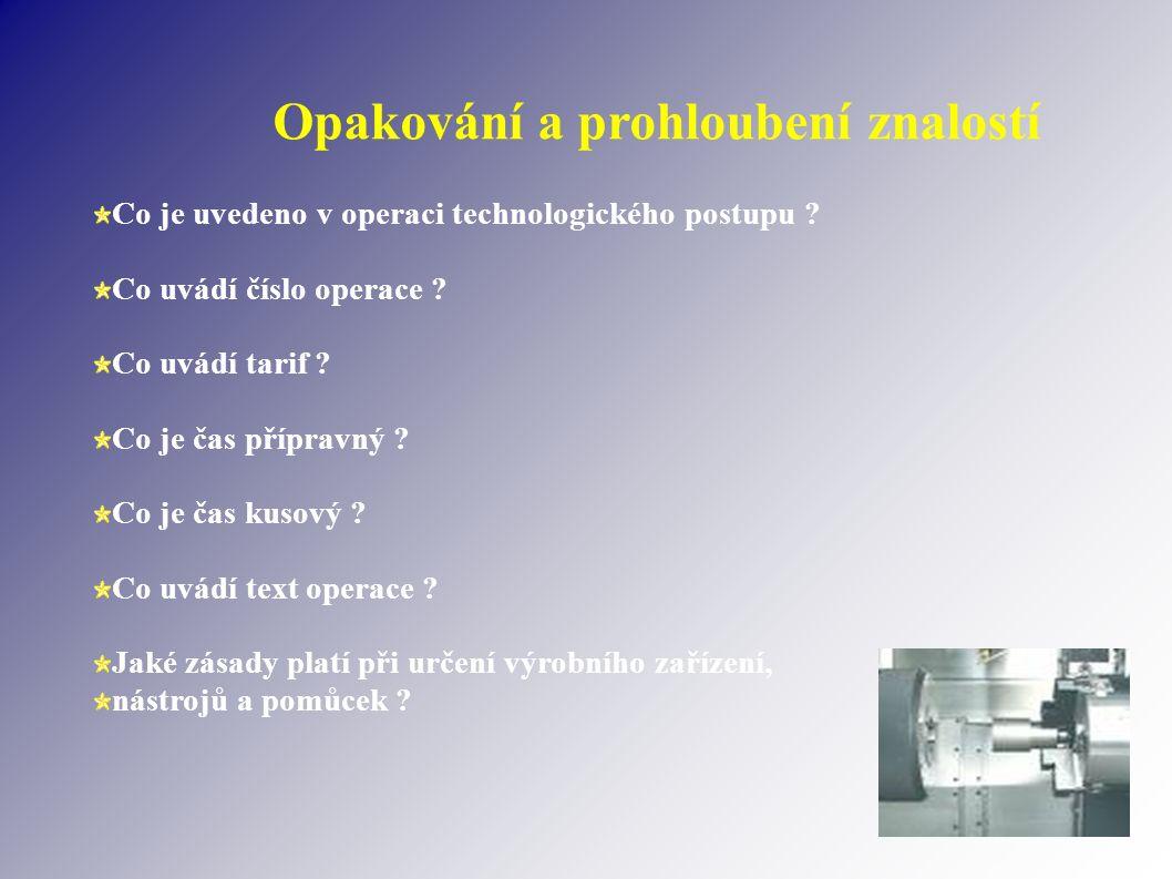 Opakování a prohloubení znalostí Co je uvedeno v operaci technologického postupu ? Co uvádí číslo operace ? Co uvádí tarif ? Co je čas přípravný ? Co