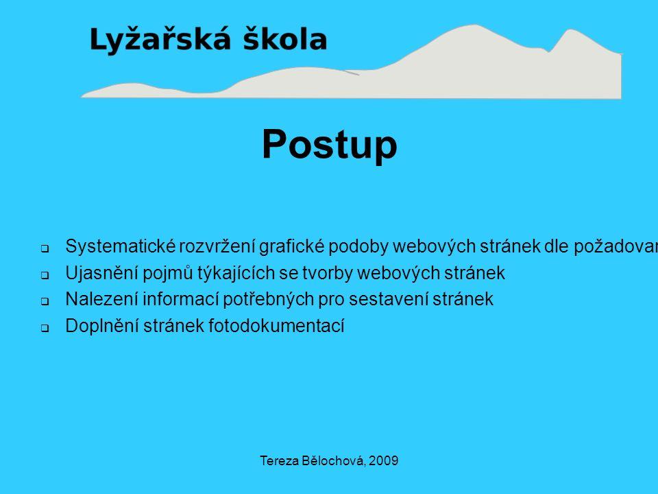 Tereza Bělochová, 2009 Postup  Systematické rozvržení grafické podoby webových stránek dle požadovaného zadání  Ujasnění pojmů týkajících se tvorby webových stránek  Nalezení informací potřebných pro sestavení stránek  Doplnění stránek fotodokumentací