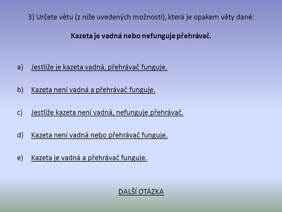 3) Určete větu (z níže uvedených možností), která je opakem věty dané: Kazeta je vadná nebo nefunguje přehrávač. a)Jestliže je kazeta vadná, přehrávač