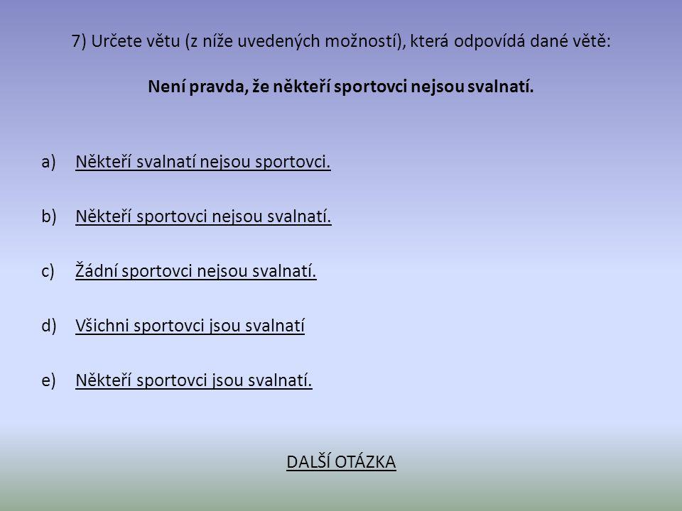 7) Určete větu (z níže uvedených možností), která odpovídá dané větě: Není pravda, že někteří sportovci nejsou svalnatí. a)Někteří svalnatí nejsou spo