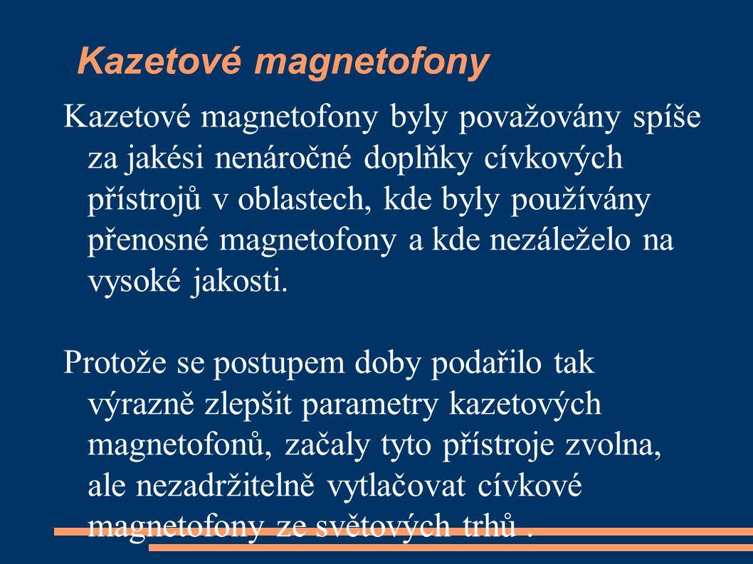 Kazetové magnetofony Kazetové magnetofony byly považovány spíše za jakési nenáročné doplňky cívkových přístrojů v oblastech, kde byly používány přenosné magnetofony a kde nezáleželo na vysoké jakosti.