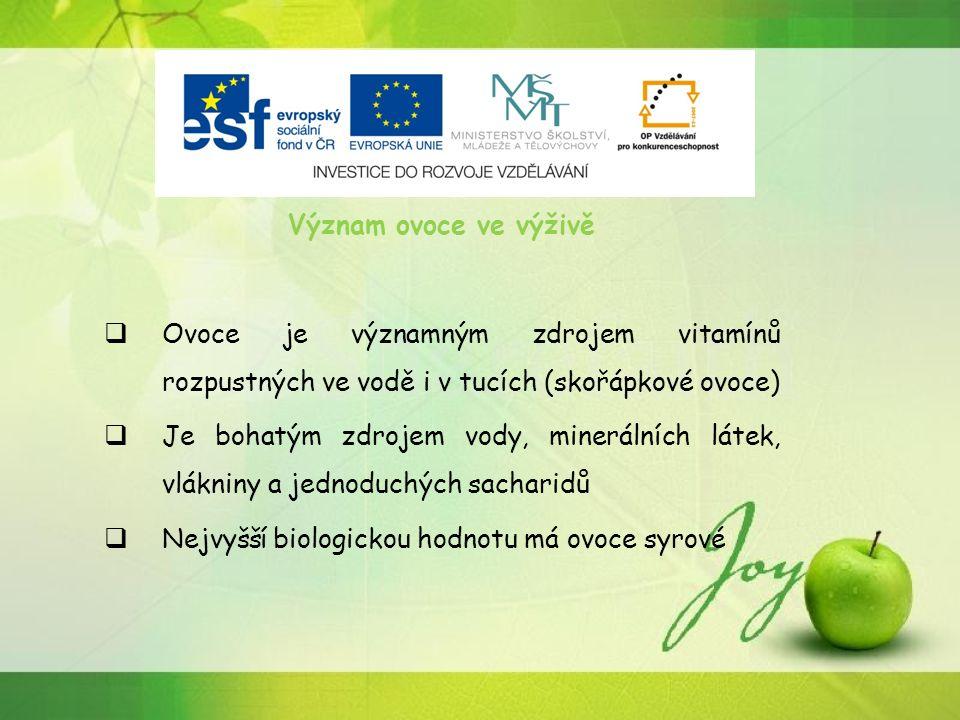 Význam ovoce ve výživě  Ovoce je významným zdrojem vitamínů rozpustných ve vodě i v tucích (skořápkové ovoce)  Je bohatým zdrojem vody, minerálních látek, vlákniny a jednoduchých sacharidů  Nejvyšší biologickou hodnotu má ovoce syrové
