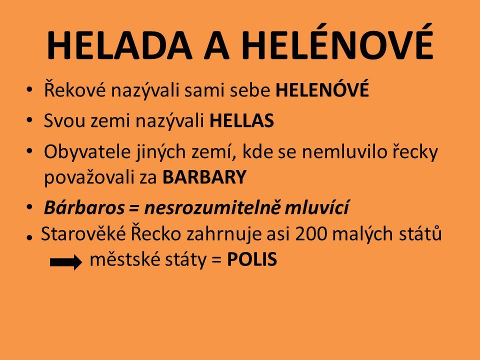 HELADA A HELÉNOVÉ Řekové nazývali sami sebe HELENÓVÉ Svou zemi nazývali HELLAS Obyvatele jiných zemí, kde se nemluvilo řecky považovali za BARBARY Bárbaros = nesrozumitelně mluvící Starověké Řecko zahrnuje asi 200 malých států městské státy = POLIS