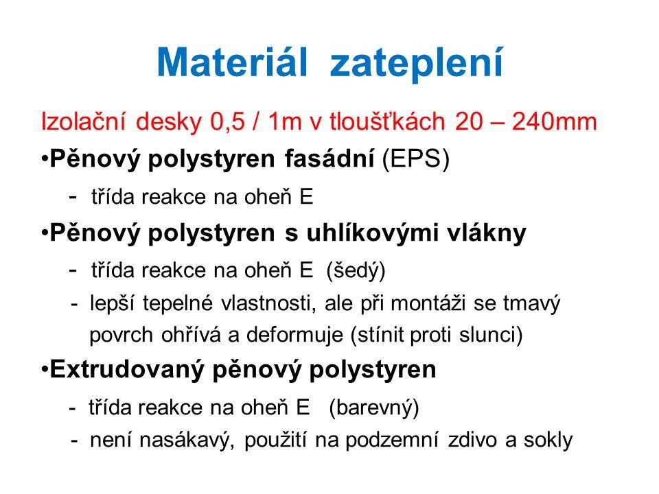 Materiál zateplení Izolační desky 0,5 / 1m v tloušťkách 20 – 240mm Pěnový polystyren fasádní (EPS) - třída reakce na oheň E Pěnový polystyren s uhlíkovými vlákny - třída reakce na oheň E (šedý) - lepší tepelné vlastnosti, ale při montáži se tmavý povrch ohřívá a deformuje (stínit proti slunci) Extrudovaný pěnový polystyren - třída reakce na oheň E (barevný) - není nasákavý, použití na podzemní zdivo a sokly