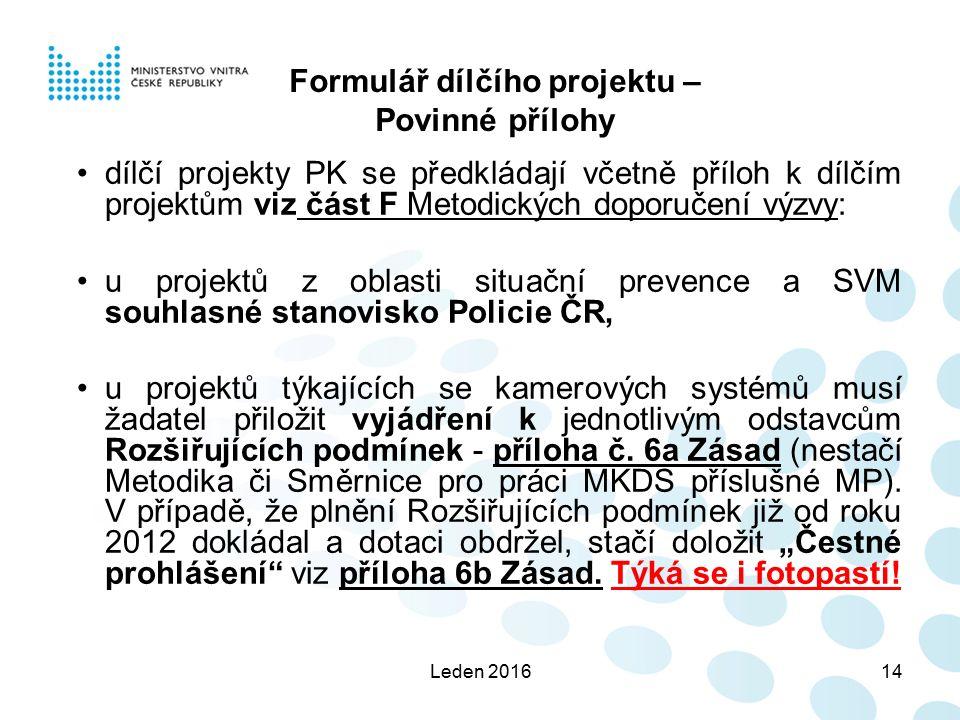 Leden 201614 Formulář dílčího projektu – Povinné přílohy dílčí projekty PK se předkládají včetně příloh k dílčím projektům viz část F Metodických doporučení výzvy: u projektů z oblasti situační prevence a SVM souhlasné stanovisko Policie ČR, u projektů týkajících se kamerových systémů musí žadatel přiložit vyjádření k jednotlivým odstavcům Rozšiřujících podmínek - příloha č.