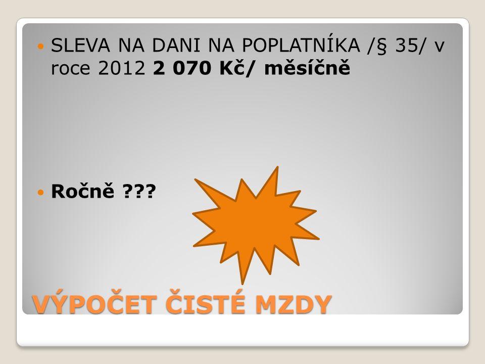VÝPOČET ČISTÉ MZDY SLEVA NA DANI NA POPLATNÍKA /§ 35/ v roce 2012 2 070 Kč/ měsíčně Ročně ???