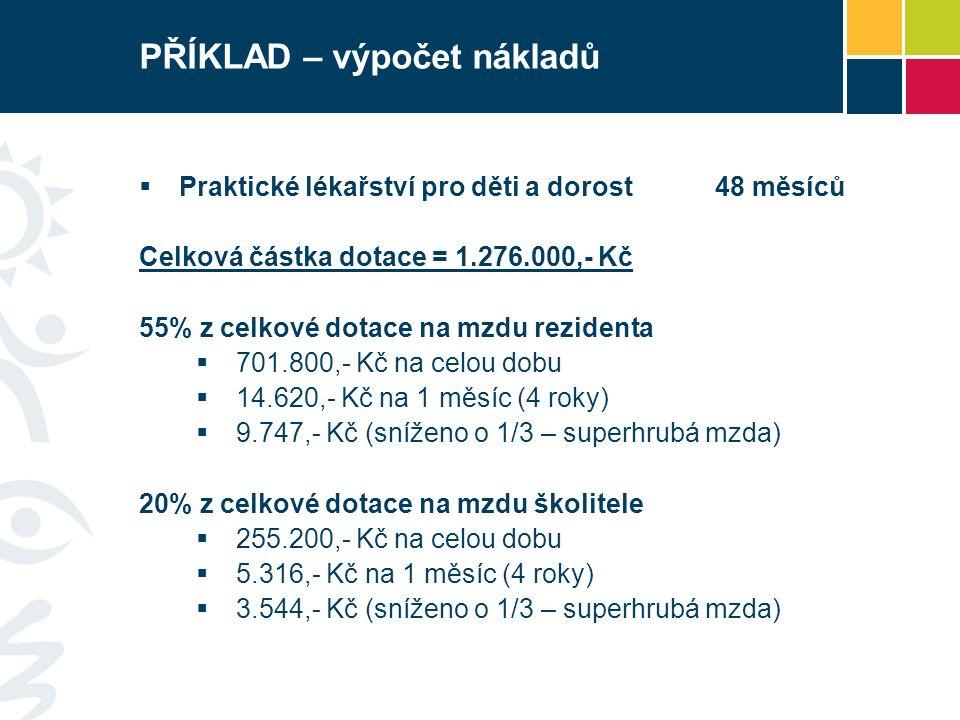 PŘÍKLAD – výpočet nákladů  Praktické lékařství pro děti a dorost48 měsíců Celková částka dotace = 1.276.000,- Kč 55% z celkové dotace na mzdu rezidenta  701.800,- Kč na celou dobu  14.620,- Kč na 1 měsíc (4 roky)  9.747,- Kč (sníženo o 1/3 – superhrubá mzda) 20% z celkové dotace na mzdu školitele  255.200,- Kč na celou dobu  5.316,- Kč na 1 měsíc (4 roky)  3.544,- Kč (sníženo o 1/3 – superhrubá mzda)