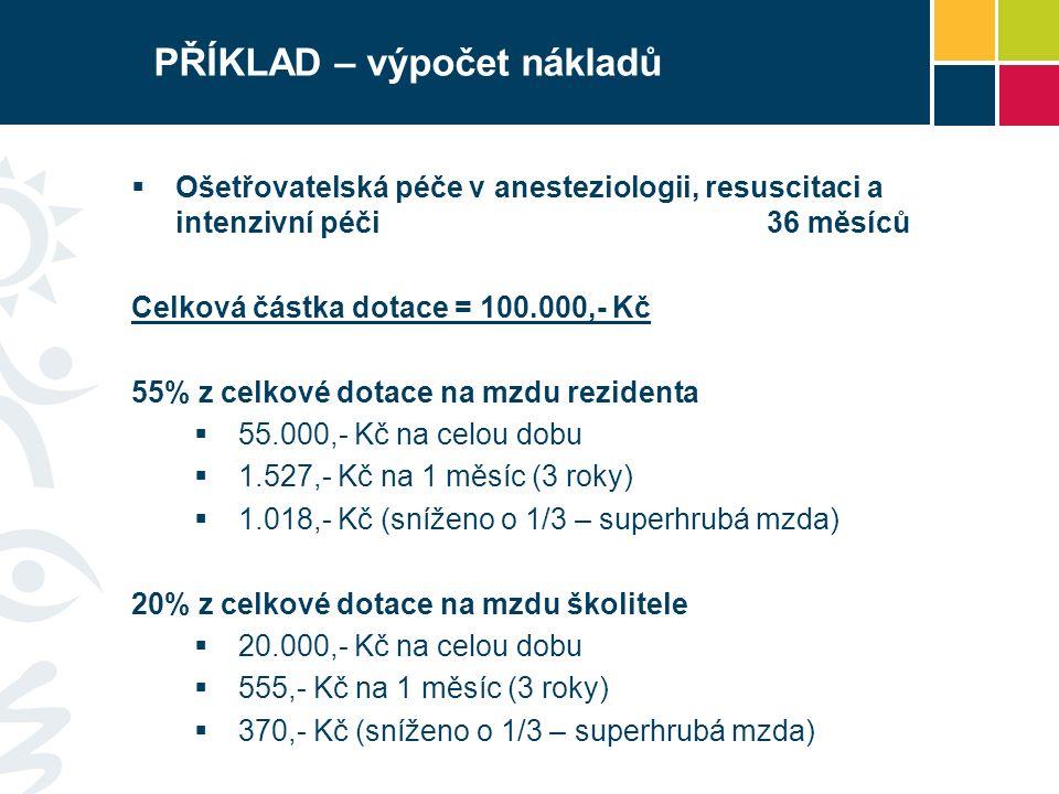 PŘÍKLAD – výpočet nákladů  Ošetřovatelská péče v anesteziologii, resuscitaci a intenzivní péči36 měsíců Celková částka dotace = 100.000,- Kč 55% z celkové dotace na mzdu rezidenta  55.000,- Kč na celou dobu  1.527,- Kč na 1 měsíc (3 roky)  1.018,- Kč (sníženo o 1/3 – superhrubá mzda) 20% z celkové dotace na mzdu školitele  20.000,- Kč na celou dobu  555,- Kč na 1 měsíc (3 roky)  370,- Kč (sníženo o 1/3 – superhrubá mzda)