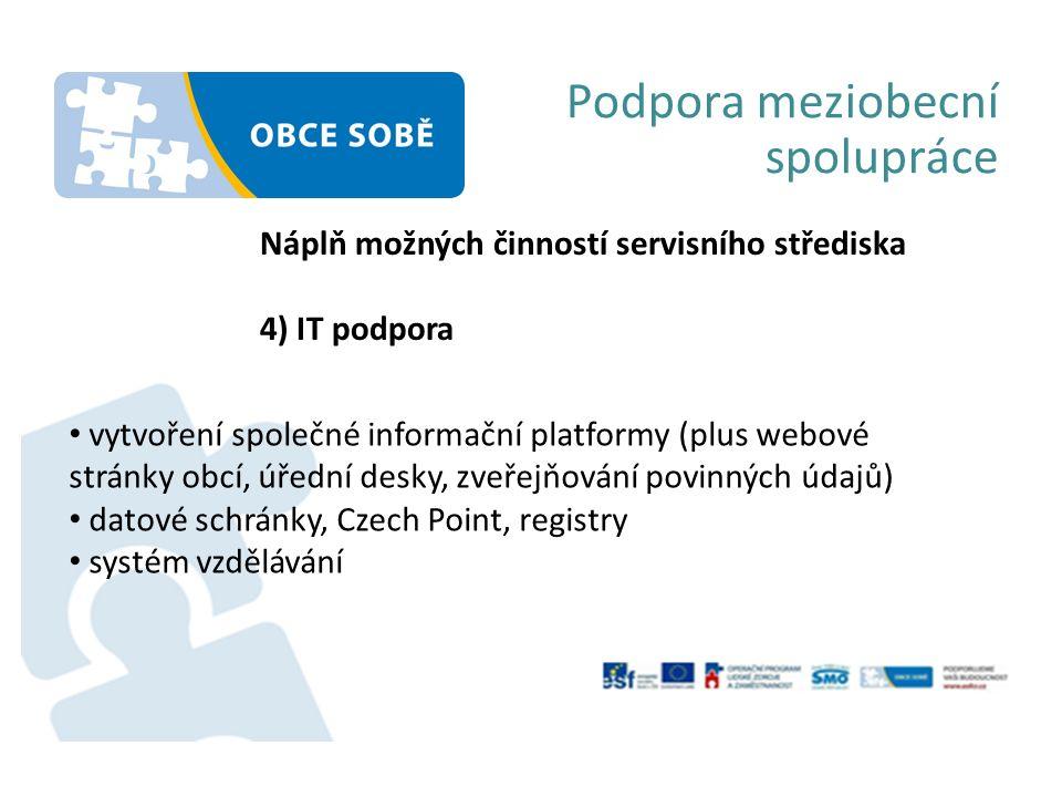 Podpora meziobecní spolupráce Náplň možných činností servisního střediska 4) IT podpora vytvoření společné informační platformy (plus webové stránky obcí, úřední desky, zveřejňování povinných údajů) datové schránky, Czech Point, registry systém vzdělávání