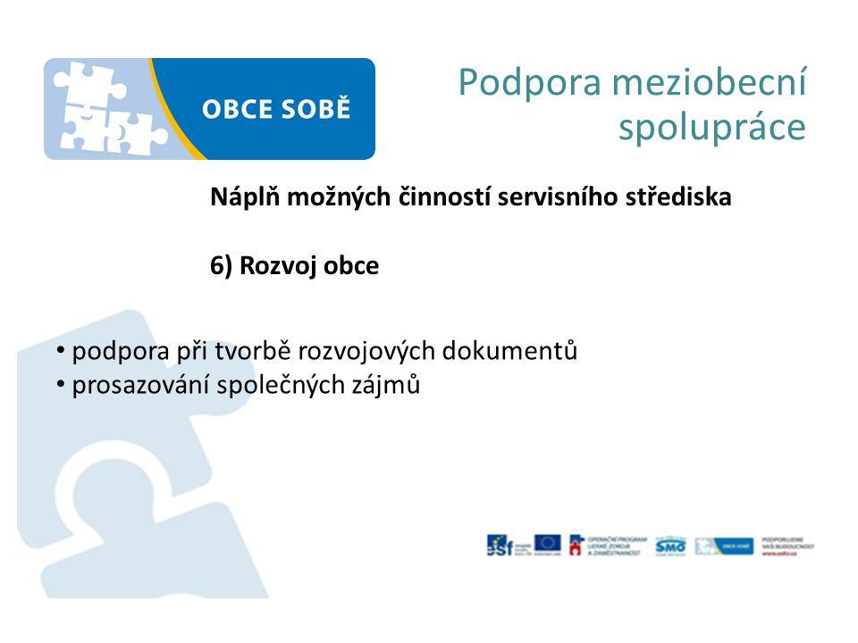 Podpora meziobecní spolupráce Náplň možných činností servisního střediska 6) Rozvoj obce podpora při tvorbě rozvojových dokumentů prosazování společných zájmů