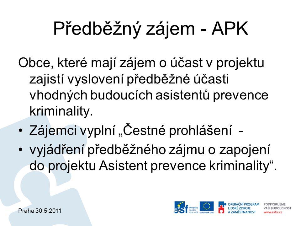 Praha 30.5.2011 Předběžný zájem - APK Obce, které mají zájem o účast v projektu zajistí vyslovení předběžné účasti vhodných budoucích asistentů prevence kriminality.