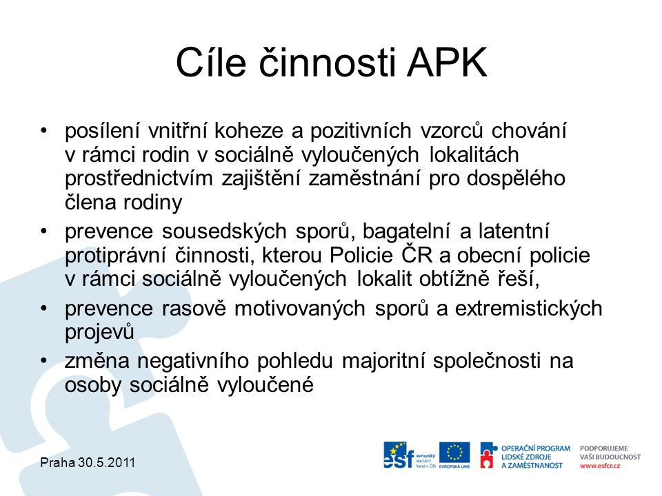 Praha 30.5.2011 Cíle činnosti APK posílení vnitřní koheze a pozitivních vzorců chování v rámci rodin v sociálně vyloučených lokalitách prostřednictvím