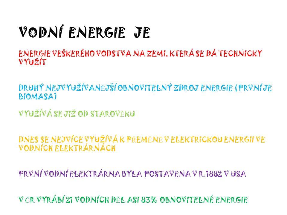 VODNÍ ENERGIE JE ENERGIE VEŠKERÉHO VODSTVA NA ZEMI, KTERÁ SE DÁ TECHNICKY VYUŽÍT DRUHÝ NEJVYUŽÍVAN Ě JŠÍ OBNOVITELNÝ ZDROJ ENERGIE (PRVNÍ JE BIOMASA) VYUŽÍVÁ SE JIŽ OD STAROV Ě KU DNES SE NEJVÍCE VYUŽÍVÁ K P Ř EM Ě N Ě V ELEKTRICKOU ENERGII VE VODNÍCH ELEKTRÁRNÁCH PRVNÍ VODNÍ ELEKTRÁRNA BYLA POSTAVENA V R.1882 V USA V Č R VYRÁBÍ 21 VODNÍCH D Ě L ASI 83% OBNOVITELNÉ ENERGIE