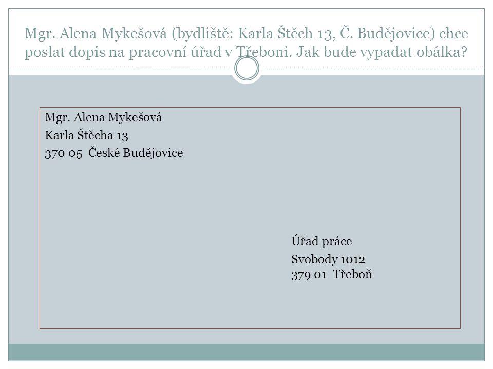 Mgr. Alena Mykešová (bydliště: Karla Štěch 13, Č. Budějovice) chce poslat dopis na pracovní úřad v Třeboni. Jak bude vypadat obálka? Mgr. Alena Mykešo