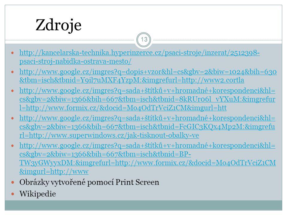 Zdroje 13 http://kancelarska-technika.hyperinzerce.cz/psaci-stroje/inzerat/2512398- psaci-stroj-nabidka-ostrava-mesto/ http://kancelarska-technika.hyperinzerce.cz/psaci-stroje/inzerat/2512398- psaci-stroj-nabidka-ostrava-mesto/ http://www.google.cz/imgres q=dopis+vzor&hl=cs&gbv=2&biw=1024&bih=630 &tbm=isch&tbnid=Y9il7uMXF4YzpM:&imgrefurl=http://www2.cortla http://www.google.cz/imgres q=dopis+vzor&hl=cs&gbv=2&biw=1024&bih=630 &tbm=isch&tbnid=Y9il7uMXF4YzpM:&imgrefurl=http://www2.cortla http://www.google.cz/imgres q=sada+štítků+v+hromadné+korespondenci&hl= cs&gbv=2&biw=1366&bih=667&tbm=isch&tbnid=8kRUr06l_vYXuM:&imgrefur l=http://www.formix.cz/&docid=Mo4OdTrVciZ1CM&imgurl=htt http://www.google.cz/imgres q=sada+štítků+v+hromadné+korespondenci&hl= cs&gbv=2&biw=1366&bih=667&tbm=isch&tbnid=8kRUr06l_vYXuM:&imgrefur l=http://www.formix.cz/&docid=Mo4OdTrVciZ1CM&imgurl=htt http://www.google.cz/imgres q=sada+štítků+v+hromadné+korespondenci&hl= cs&gbv=2&biw=1366&bih=667&tbm=isch&tbnid=FcGIC3KQx4Mp2M:&imgrefu rl=http://www.superwindows.cz/jak-tisknout-obalky-ve http://www.google.cz/imgres q=sada+štítků+v+hromadné+korespondenci&hl= cs&gbv=2&biw=1366&bih=667&tbm=isch&tbnid=FcGIC3KQx4Mp2M:&imgrefu rl=http://www.superwindows.cz/jak-tisknout-obalky-ve http://www.google.cz/imgres q=sada+štítků+v+hromadné+korespondenci&hl= cs&gbv=2&biw=1366&bih=667&tbm=isch&tbnid=BP- TW3yGWyyxDM:&imgrefurl=http://www.formix.cz/&docid=Mo4OdTrVciZ1CM &imgurl=http://www http://www.google.cz/imgres q=sada+štítků+v+hromadné+korespondenci&hl= cs&gbv=2&biw=1366&bih=667&tbm=isch&tbnid=BP- TW3yGWyyxDM:&imgrefurl=http://www.formix.cz/&docid=Mo4OdTrVciZ1CM &imgurl=http://www Obrázky vytvořené pomocí Print Screen Wikipedie