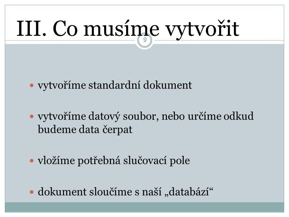 III. Co musíme vytvořit 9 vytvoříme standardní dokument vytvoříme datový soubor, nebo určíme odkud budeme data čerpat vložíme potřebná slučovací pole