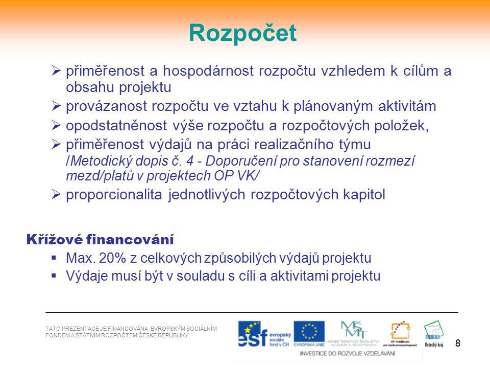 9 Inovativnost  Zdůvodnění co přinese projekt nového – výstupy a výsledky, jaká je jeho přidaná hodnota  NE pokračování a financování stávajících aktivit Udržitelnost (povinná příloha žádosti)  Aktivity a výstupy musí být udrženy po dobu 3 let po ukončení realizace projektu -záměr pokračovat s realizací projektu i mimo rámec OP VK, po ukončení pomoci z ESF, další zdroje financování -Vytvořené produkty by měly být zachovány a užívány v souladu s aktivitami  Zakoupené zařízení a vybavení hmotné povahy z křížového financování (stavební úpravy) musí být udrženo v souladu s projektem a mělo by být uvedeno v žádosti - NEnahrazuje udržení aktivit a výstupů TATO PREZENTACE JE FINANCOVÁNA EVROPSKÝM SOCIÁLNÍM FONDEM A STÁTNÍM ROZPOČTEM ČESKÉ REPUBLIKY Udržitelnost