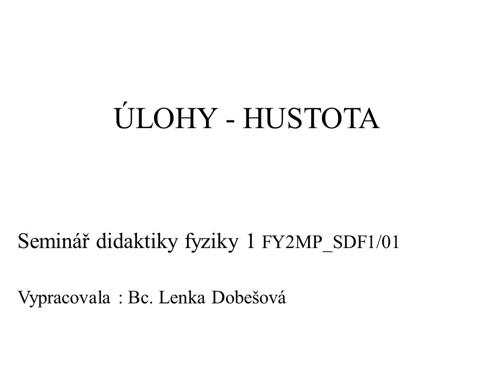 ÚLOHY - HUSTOTA Seminář didaktiky fyziky 1 FY2MP_SDF1/01 Vypracovala : Bc. Lenka Dobešová