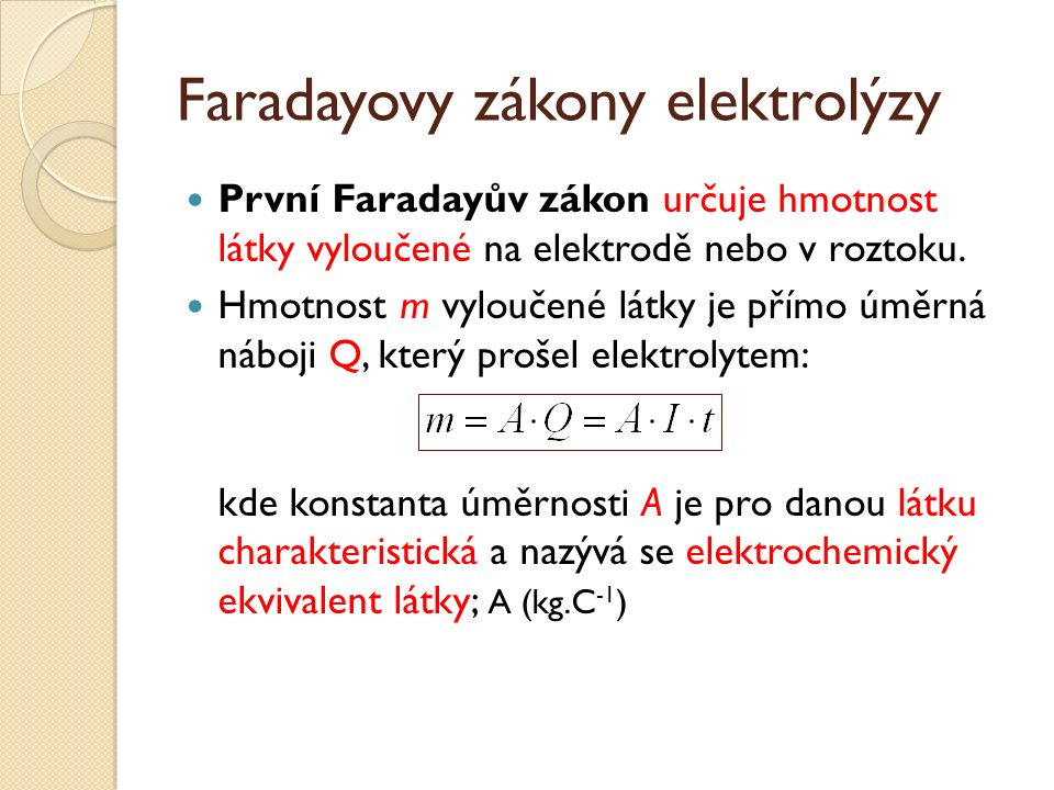 Faradayovy zákony elektrolýzy První Faradayův zákon určuje hmotnost látky vyloučené na elektrodě nebo v roztoku.