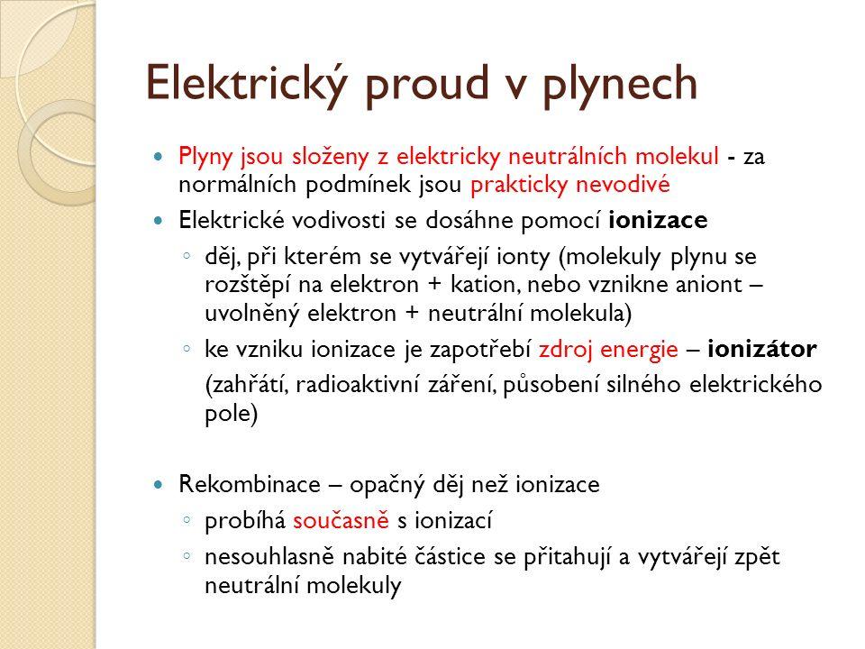 Elektrický proud v plynech Plyny jsou složeny z elektricky neutrálních molekul - za normálních podmínek jsou prakticky nevodivé Elektrické vodivosti se dosáhne pomocí ionizace ◦ děj, při kterém se vytvářejí ionty (molekuly plynu se rozštěpí na elektron + kation, nebo vznikne aniont – uvolněný elektron + neutrální molekula) ◦ ke vzniku ionizace je zapotřebí zdroj energie – ionizátor (zahřátí, radioaktivní záření, působení silného elektrického pole) Rekombinace – opačný děj než ionizace ◦ probíhá současně s ionizací ◦ nesouhlasně nabité částice se přitahují a vytvářejí zpět neutrální molekuly