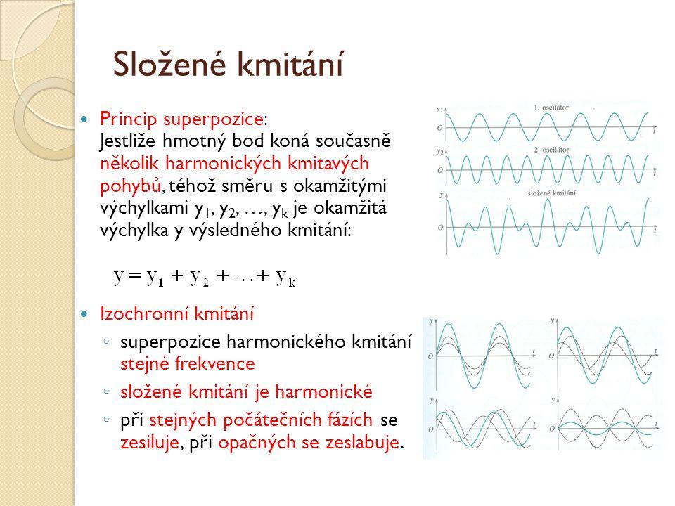Složené kmitání Princip superpozice: Jestliže hmotný bod koná současně několik harmonických kmitavých pohybů, téhož směru s okamžitými výchylkami y 1, y 2, …, y k je okamžitá výchylka y výsledného kmitání: Izochronní kmitání ◦ superpozice harmonického kmitání stejné frekvence ◦ složené kmitání je harmonické ◦ při stejných počátečních fázích se zesiluje, při opačných se zeslabuje.