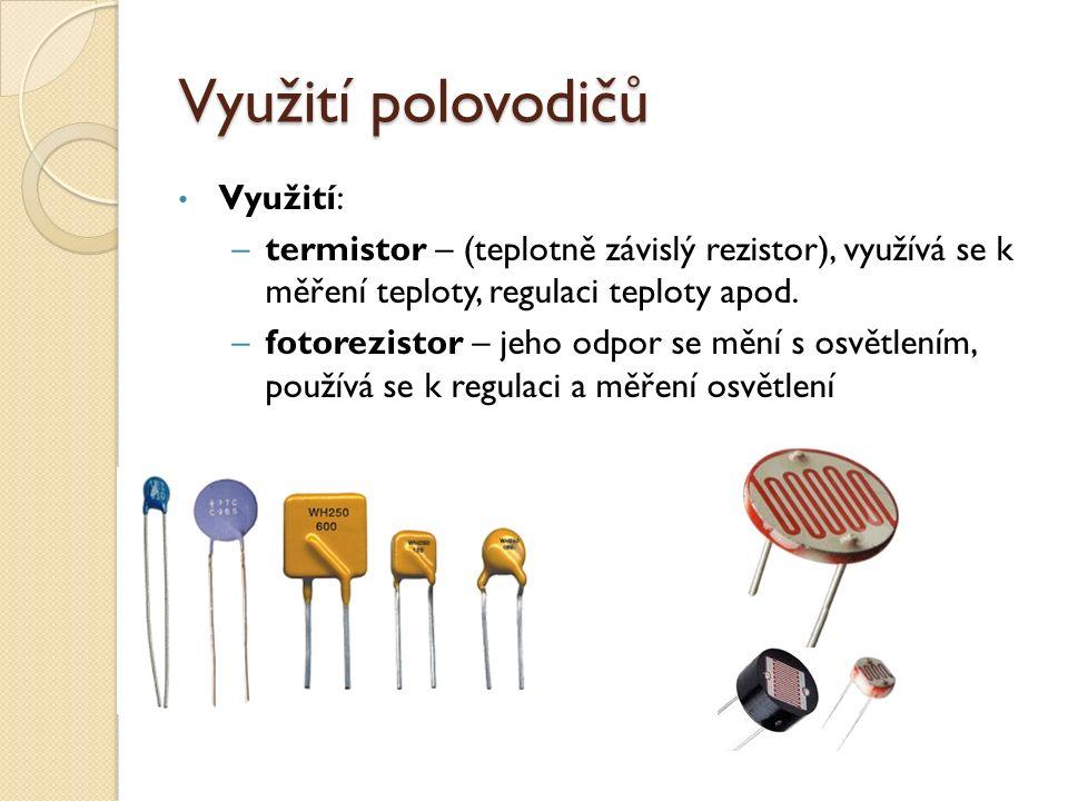 Využití polovodičů Využití: –termistor – (teplotně závislý rezistor), využívá se k měření teploty, regulaci teploty apod.