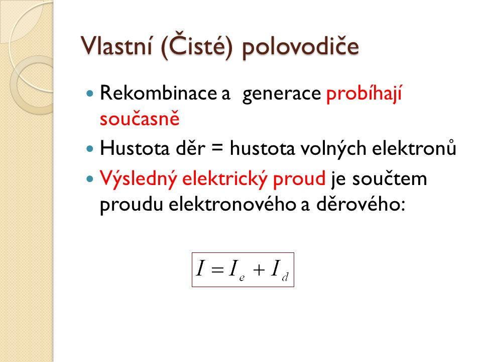 Vlastní (Čisté) polovodiče Rekombinace a generace probíhají současně Hustota děr = hustota volných elektronů Výsledný elektrický proud je součtem proudu elektronového a děrového: