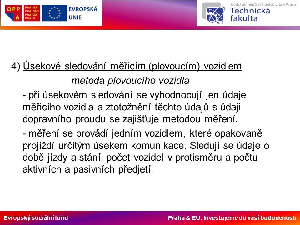 Evropský sociální fond Praha & EU: Investujeme do vaší budoucnosti 4) Úsekové sledování měřicím (plovoucím) vozidlem metoda plovoucího vozidla - při úsekovém sledování se vyhodnocují jen údaje měřicího vozidla a ztotožnění těchto údajů s údaji dopravního proudu se zajišťuje metodou měření.
