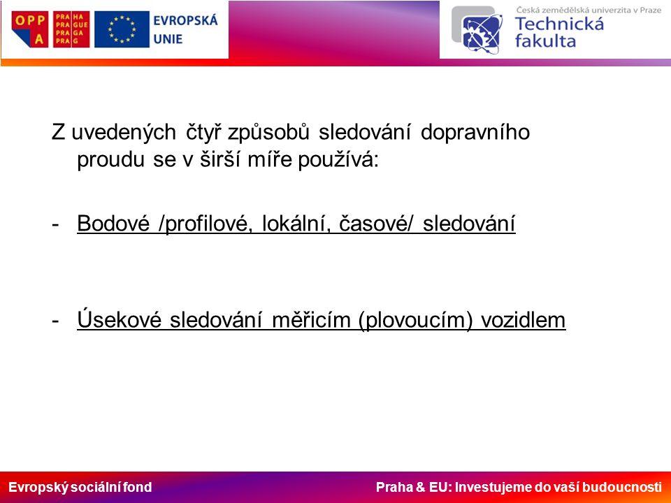 Evropský sociální fond Praha & EU: Investujeme do vaší budoucnosti Z uvedených čtyř způsobů sledování dopravního proudu se v širší míře používá: -Bodové /profilové, lokální, časové/ sledování -Úsekové sledování měřicím (plovoucím) vozidlem