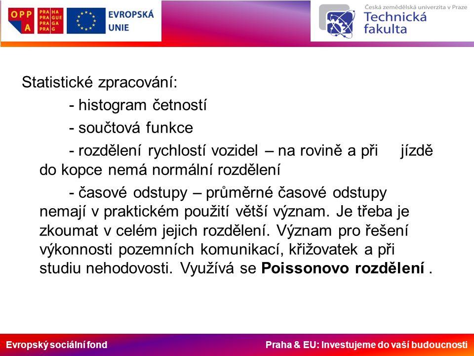 Evropský sociální fond Praha & EU: Investujeme do vaší budoucnosti Statistické zpracování: - histogram četností - součtová funkce - rozdělení rychlostí vozidel – na rovině a při jízdě do kopce nemá normální rozdělení - časové odstupy – průměrné časové odstupy nemají v praktickém použití větší význam.