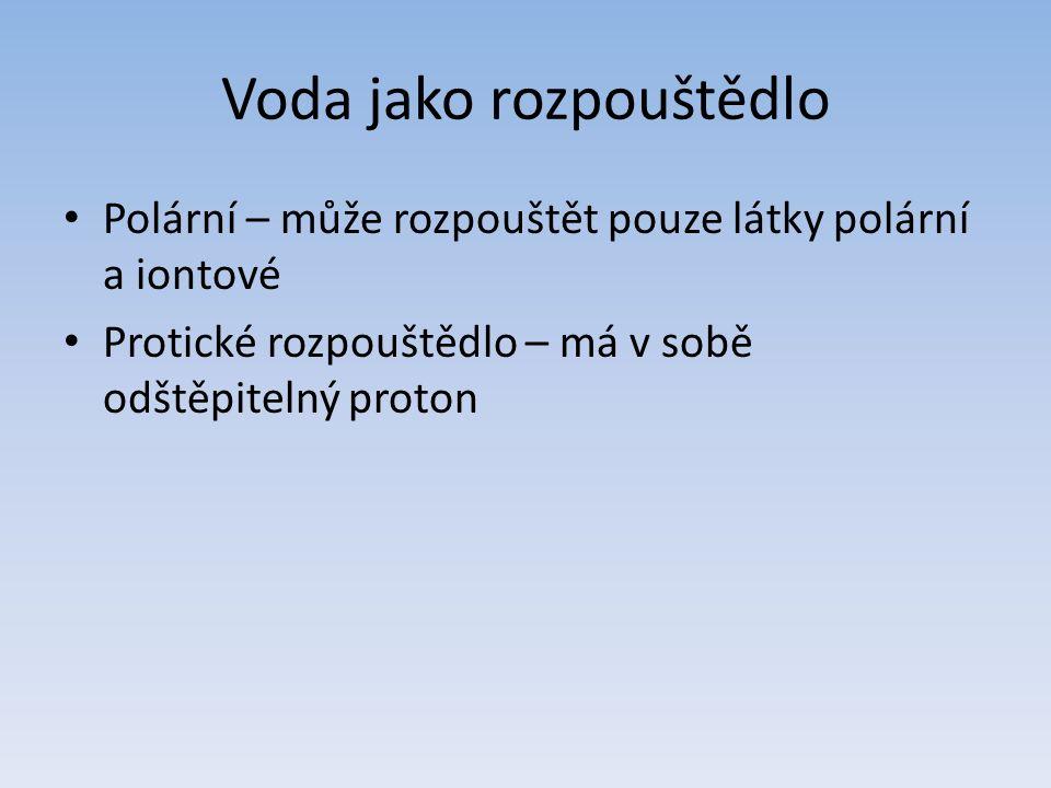 Voda jako rozpouštědlo Polární – může rozpouštět pouze látky polární a iontové Protické rozpouštědlo – má v sobě odštěpitelný proton