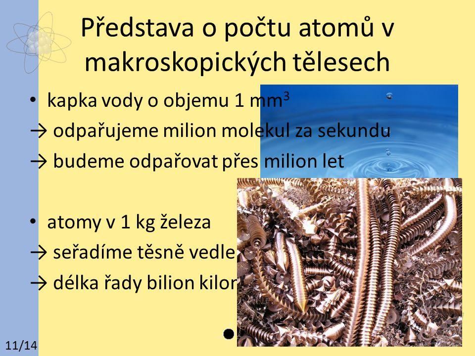 Představa o počtu atomů v makroskopických tělesech kapka vody o objemu 1 mm 3 → odpařujeme milion molekul za sekundu → budeme odpařovat přes milion let atomy v 1 kg železa → seřadíme těsně vedle sebe do řady → délka řady bilion kilometrů 11/14