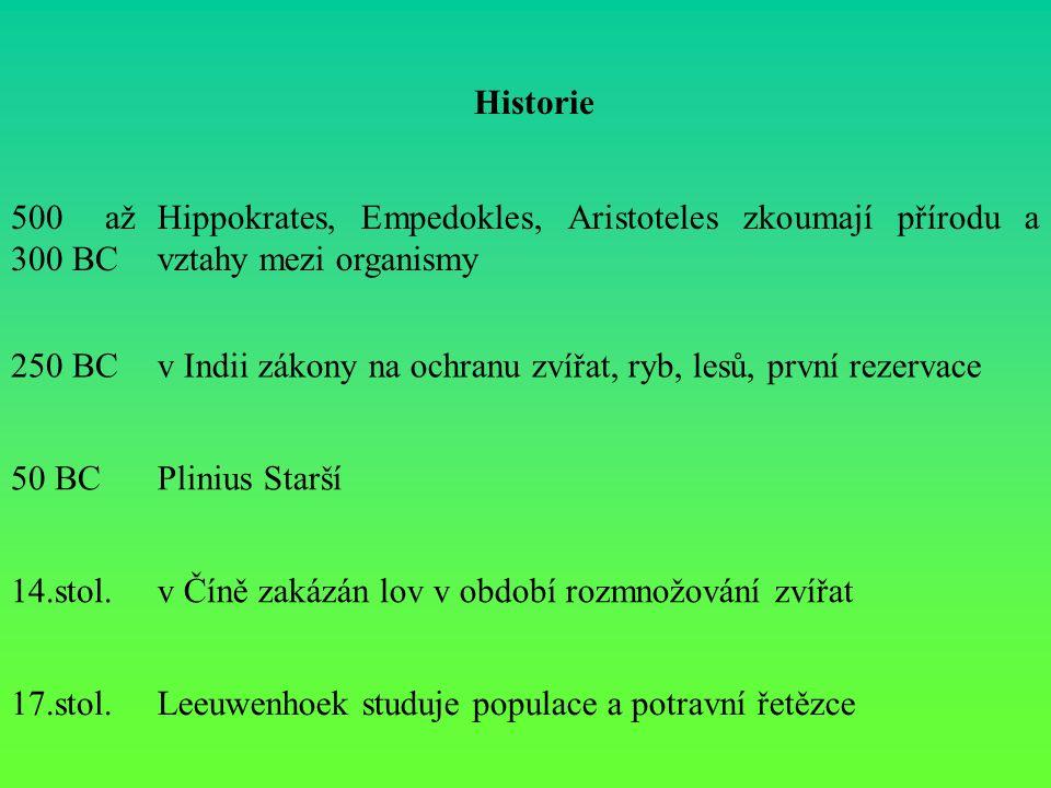 Historie 500 až 300 BC Hippokrates, Empedokles, Aristoteles zkoumají přírodu a vztahy mezi organismy 250 BCv Indii zákony na ochranu zvířat, ryb, lesů, první rezervace 50 BCPlinius Starší 14.stol.v Číně zakázán lov v období rozmnožování zvířat 17.stol.Leeuwenhoek studuje populace a potravní řetězce