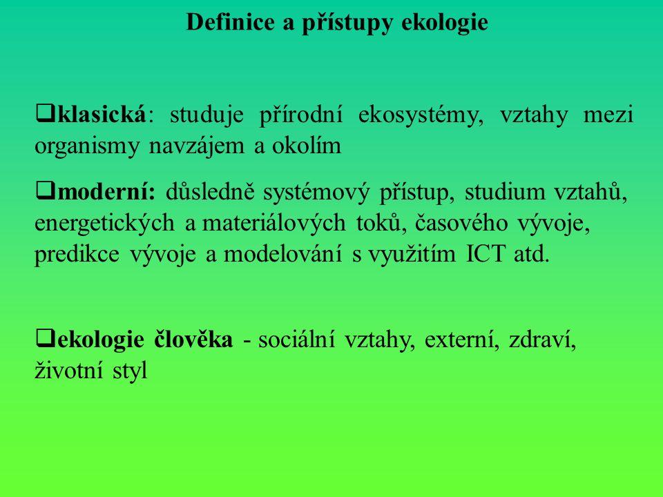 Definice a přístupy ekologie  klasická: studuje přírodní ekosystémy, vztahy mezi organismy navzájem a okolím  moderní: důsledně systémový přístup, studium vztahů, energetických a materiálových toků, časového vývoje, predikce vývoje a modelování s využitím ICT atd.