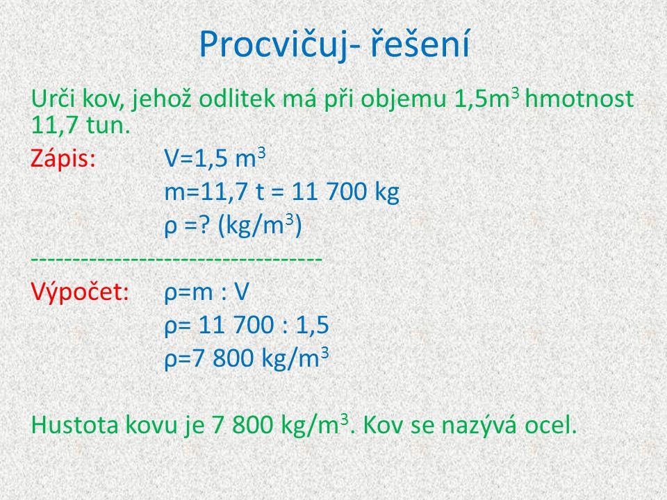 Procvičuj- řešení Urči kov, jehož odlitek má při objemu 1,5m 3 hmotnost 11,7 tun. Zápis:V=1,5 m 3 m=11,7 t = 11 700 kg ρ =? (kg/m 3 ) ----------------