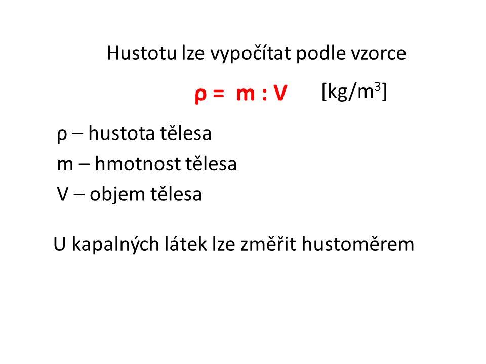 Hustotu lze vypočítat podle vzorce ρ = m : V U kapalných látek lze změřit hustoměrem m – hmotnost tělesa V – objem tělesa ρ – hustota tělesa [kg/m 3 ]