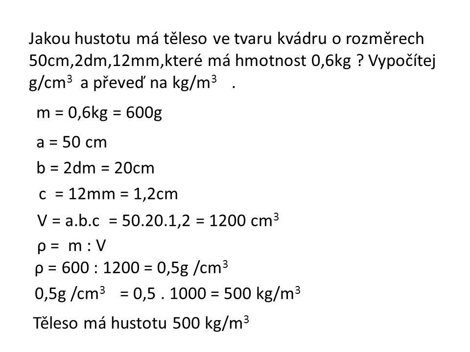 Jakou hustotu má těleso ve tvaru kvádru o rozměrech 50cm,2dm,12mm,které má hmotnost 0,6kg .